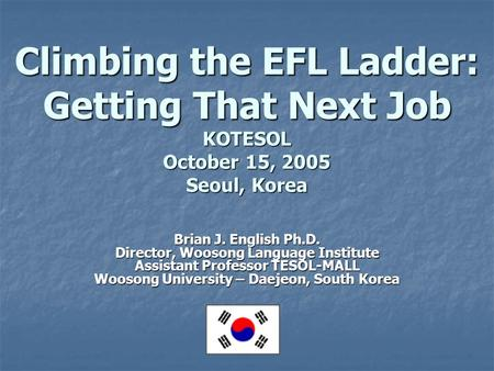 Climbing the EFL Ladder: Getting That Next Job KOTESOL October 15, 2005 Seoul, Korea Brian J. English Ph.D. Director, Woosong Language Institute Assistant.