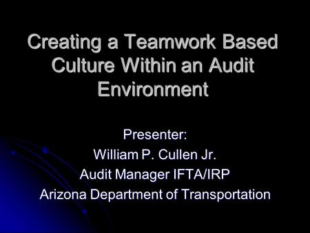 Creating a Teamwork Based Culture Within an Audit Environment Presenter: William P. Cullen Jr. Audit Manager IFTA/IRP Arizona Department of Transportation.
