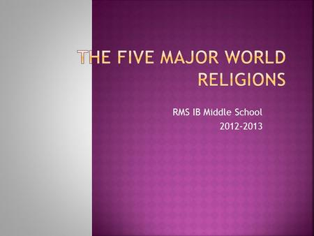RMS IB Middle School 2012-2013.  OBJ: The scholar will be able to identify the five major world religions by completing the World Religions Chart. 1.