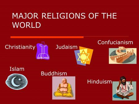 MAJOR RELIGIONS OF THE WORLD ChristianityJudaism Islam Hinduism Buddhism Confucianism.