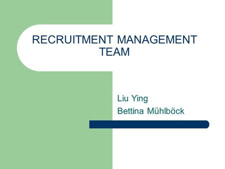 RECRUITMENT MANAGEMENT TEAM Liu Ying Bettina Mühlböck.