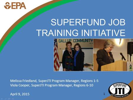 1 SUPERFUND JOB TRAINING INITIATIVE Melissa Friedland, SuperJTI Program Manager, Regions 1-5 Viola Cooper, SuperJTI Program Manager, Regions 6-10 April.