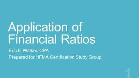 Application of Financial Ratios Eric F. Walker, CPA Prepared for HFMA Certification Study Group 1.