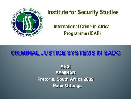 Institute for Security Studies International Crime in Africa Programme (ICAP) CRIMINAL JUSTICE SYSTEMS IN SADC AHSISEMINAR Pretoria, South Africa 2009.