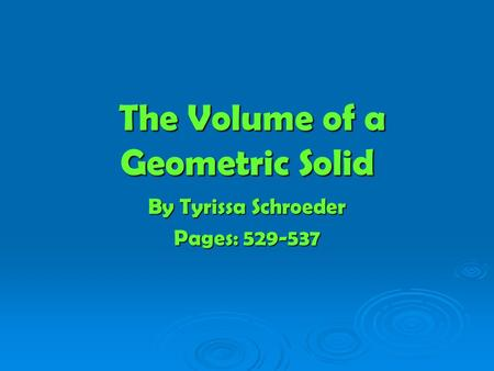 The Volume of a Geometric Solid The Volume of a Geometric Solid By Tyrissa Schroeder Pages: 529-537.