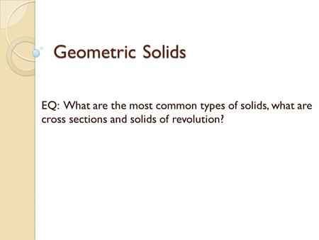 Geometric Solids EQ: What are the most common types of solids, what are cross sections and solids of revolution?