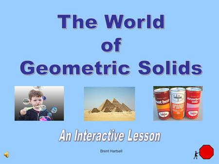 Brent Hartsell Did you know the world is filled with geometric solids? Buildings, bridges, and automobiles have all been designed using geometric solids.