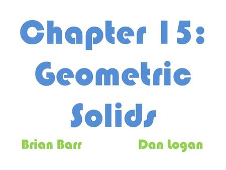 Chapter 15: Geometric Solids Brian BarrDan Logan.