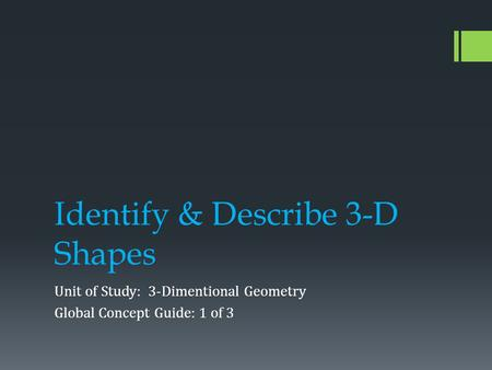 Identify & Describe 3-D Shapes Unit of Study: 3-Dimentional Geometry Global Concept Guide: 1 of 3.