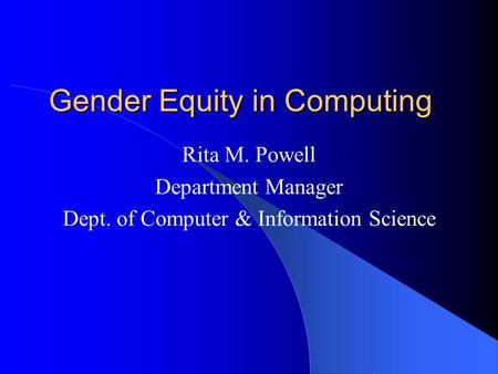 Gender Equity in Computing Rita M. Powell Department Manager Dept. of Computer & Information Science.