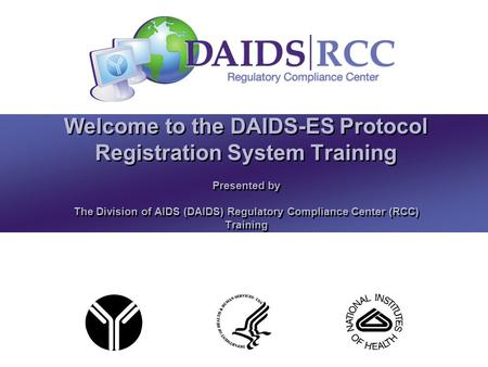 Presented by The Division of AIDS (DAIDS) Regulatory Compliance Center (RCC) Training Welcome to the DAIDS-ES Protocol Registration System Training.