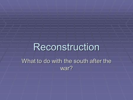 Reconstruction What to do with the south after the war?