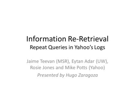 Information Re-Retrieval Repeat Queries in Yahoo's Logs Jaime Teevan (MSR), Eytan Adar (UW), Rosie Jones and Mike Potts (Yahoo) Presented by Hugo Zaragoza.