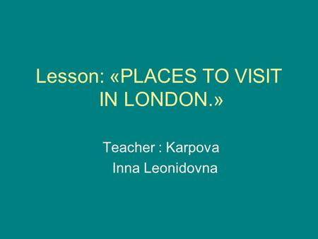 Lesson: «PLACES TO VISIT IN LONDON.» Teacher : Karpova Inna Leonidovna.