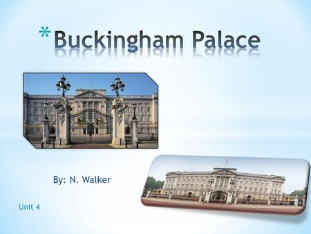 By: N. Walker Unit 4. * The Queen's official and main royal London home * The official London residence and principal workplace of the British monarch.