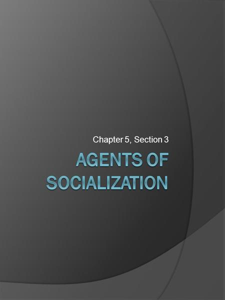 Chapter 5, Section 3. Key Questions  What are the most important agents of socialization in the United States?  Why are family and education important.