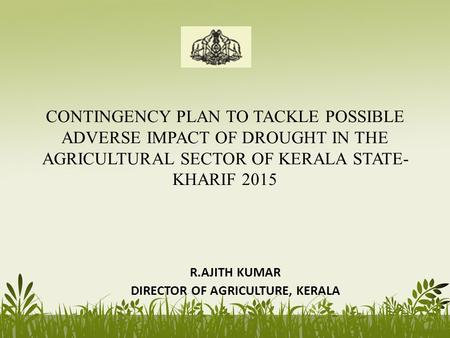 CONTINGENCY PLAN TO TACKLE POSSIBLE ADVERSE IMPACT OF DROUGHT IN THE AGRICULTURAL SECTOR OF KERALA STATE- KHARIF 2015 R.AJITH KUMAR DIRECTOR OF AGRICULTURE,