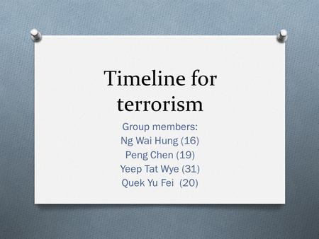 Timeline for <strong>terrorism</strong> Group members: Ng Wai Hung (16) Peng Chen (19) Yeep Tat Wye (31) Quek Yu Fei (20)