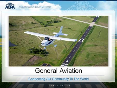 WWW.AOPA.ORG General Aviation Connecting Our Community To The World.