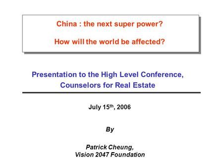 China : the next super power? How will the world be affected? Presentation to the High Level Conference, Counselors for Real Estate July 15 th, 2006 By.