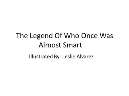 The Legend Of Who Once Was Almost Smart Illustrated By: Leslie Alvarez.