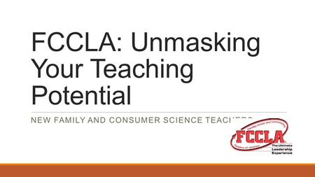 FCCLA: Unmasking Your Teaching Potential NEW FAMILY AND CONSUMER SCIENCE TEACHERS.
