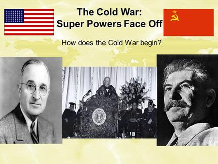 The Cold War: Super Powers Face Off How does the Cold War begin?