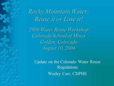 Rocky Mountain Water: Reuse it or Lose it! 2006 Water Reuse Workshop Colorado School of Mines Golden, Colorado August 10, 2006 Update on the Colorado Water.
