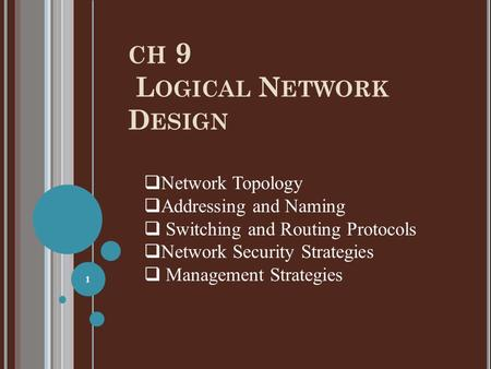 CH 9 L OGICAL N ETWORK D ESIGN 1  Network Topology  Addressing and Naming  Switching and Routing Protocols  Network Security Strategies  Management.