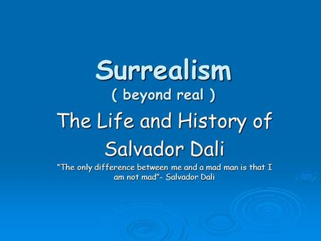 "Surrealism ( beyond real ) The Life and History of Salvador Dali ""The only difference between me and a mad man is that I am not mad""- Salvador Dali."