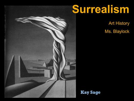 "Surrealism Art History Ms. Blaylock Kay Sage. An ""ism"" is a suffix at the end of many English words. It comes from Greek ""ismos"" and Latin ""ismus"". You."