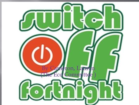 By Cameron, Lauren (The Eco Committee ).  Switch off fortnight is two weeks of energy saving  e.g. Turning lights off,  Taps off,  And computers off.