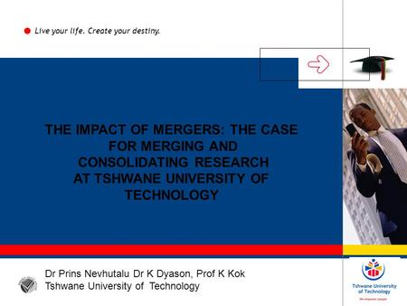 THE IMPACT OF MERGERS: THE CASE FOR MERGING AND CONSOLIDATING RESEARCH AT TSHWANE UNIVERSITY OF TECHNOLOGY Live your life. Create your destiny. Dr Prins.