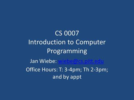 CS 0007 Introduction to Computer Programming Jan Wiebe: Office Hours: T: 3-4pm; Th 2-3pm; and by appt.