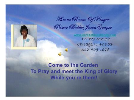 Throne Room Of Prayer Pastor Bobbie Jones Grayer Come to the Garden To Pray and meet the King of Glory While you're there! www.worksofgodshands.com PO.