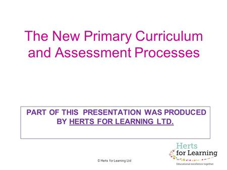 © Herts for Learning Ltd The New Primary Curriculum and Assessment Processes PART OF THIS PRESENTATION WAS PRODUCED BY HERTS FOR LEARNING LTD.