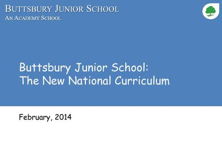B UTTSBURY J UNIOR S CHOOL A N A CADEMY S CHOOL Buttsbury Junior School: The New National Curriculum February, 2014.