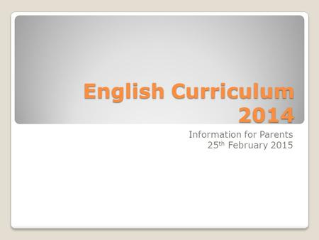 English Curriculum 2014 Information for Parents 25 th February 2015.