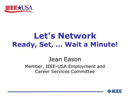 Let's Network Ready, Set, … Wait a Minute! Jean Eason Member, IEEE-USA Employment and Career Services Committee.