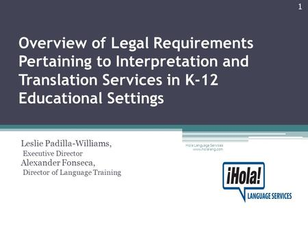 Overview of Legal Requirements Pertaining to Interpretation and Translation Services in K-12 Educational Settings Leslie Padilla-Williams, Executive Director.
