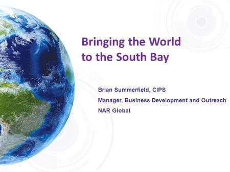 Bringing the World to the South Bay Brian Summerfield, CIPS Manager, Business Development and Outreach NAR Global.