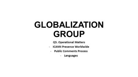 GLOBALIZATION GROUP Q5. Operational Matters -ICANN Presence Worldwide -Public Comments Process -Languages.