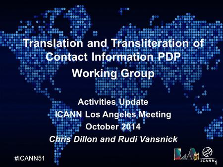 #ICANN51 1 Translation and Transliteration of Contact Information PDP Working Group Activities Update ICANN Los Angeles Meeting October 2014 Chris Dillon.