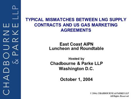 TYPICAL MISMATCHES BETWEEN LNG SUPPLY CONTRACTS AND US GAS MARKETING AGREEMENTS East Coast AIPN Luncheon and Roundtable Hosted by Chadbourne & Parke LLP.