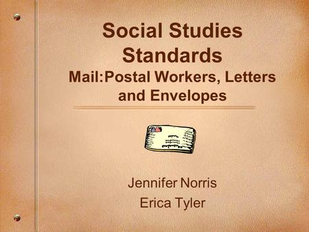 Social Studies Standards Mail:Postal Workers, Letters and Envelopes Jennifer Norris Erica Tyler.