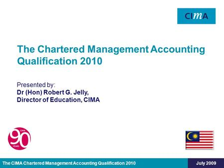 The CIMA Chartered Management Accounting Qualification 2010July 2009 Presented by: Dr (Hon) Robert G. Jelly, Director of Education, CIMA The Chartered.