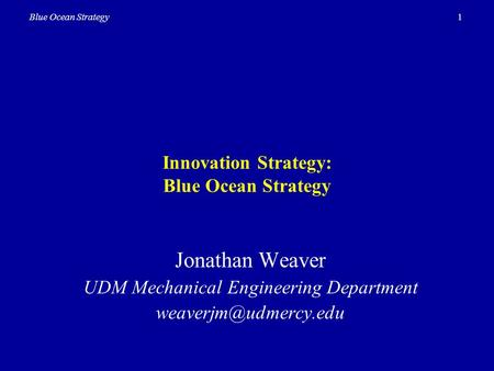 1Blue Ocean Strategy Innovation Strategy: Blue Ocean Strategy Jonathan Weaver UDM Mechanical Engineering Department