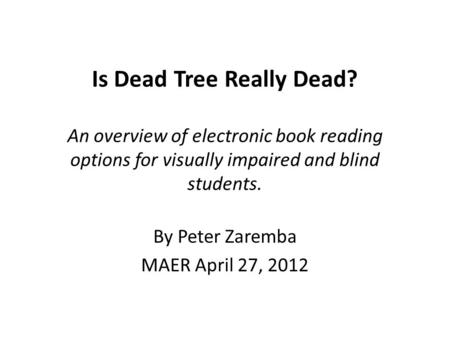 Is Dead Tree Really Dead? An overview of electronic book reading options for visually impaired and blind students. By Peter Zaremba MAER April 27, 2012.