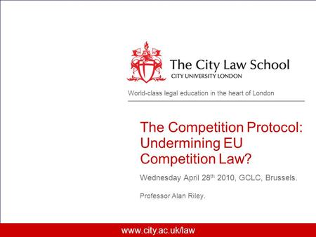 Www.city.ac.uk/law World-class legal education in the heart of London The Competition Protocol: Undermining EU Competition Law? Wednesday April 28 th 2010,