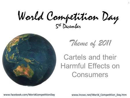 Www.facebook.com/WorldCompetitionDay www.incsoc.net/World_Competition_Day.htm 1 Theme of 2011 Cartels and their Harmful Effects on Consumers World Competition.